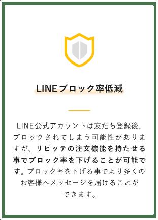【LINEブロック率低減】LINE公式アカウントは友だち登録後、ブロックされてしまう可能性がありますが、リピッテの注文機能を持たせる事でブロック率を下げることが可能です。 ブロック率を下げる事でより多くのお客様へメッセージを届けることができます。